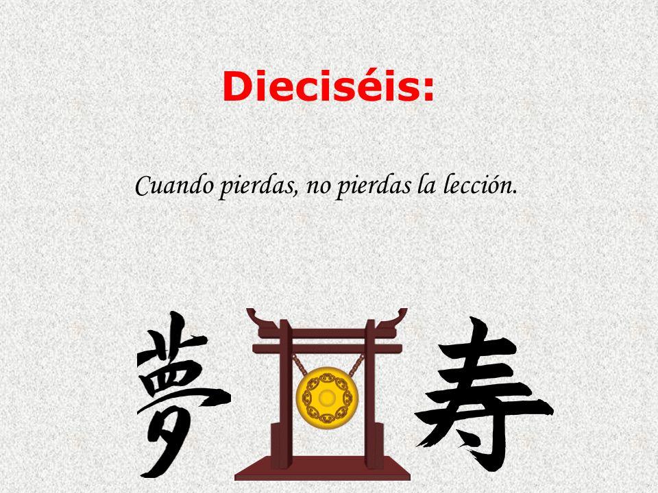 Dieciséis: Cuando pierdas, no pierdas la lección.