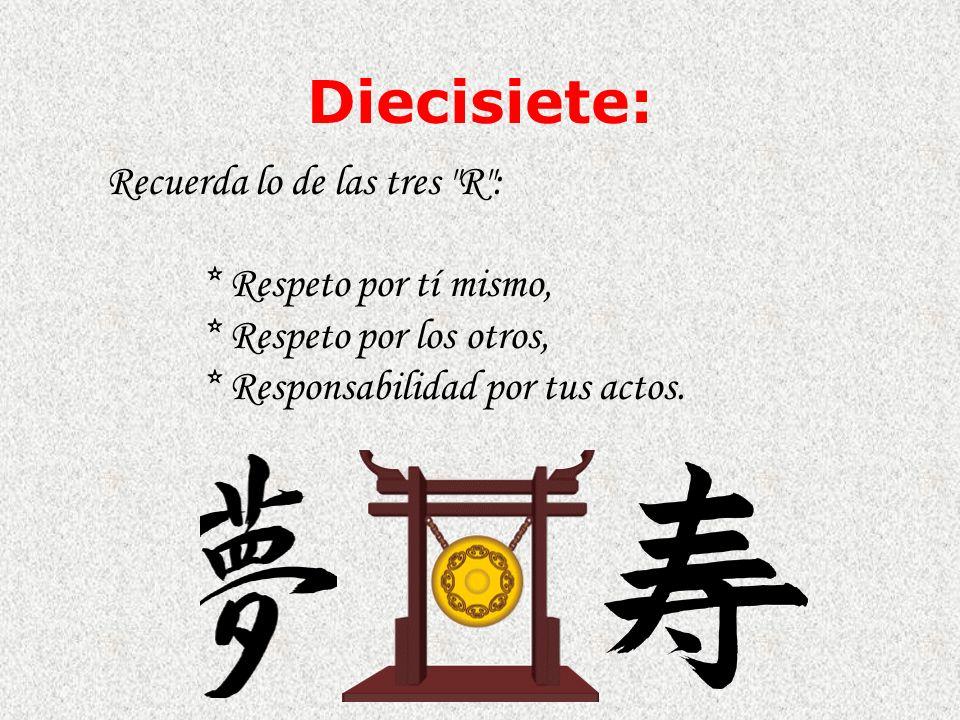 Diecisiete: Recuerda lo de las tres R : * Respeto por tí mismo, * Respeto por los otros, * Responsabilidad por tus actos.