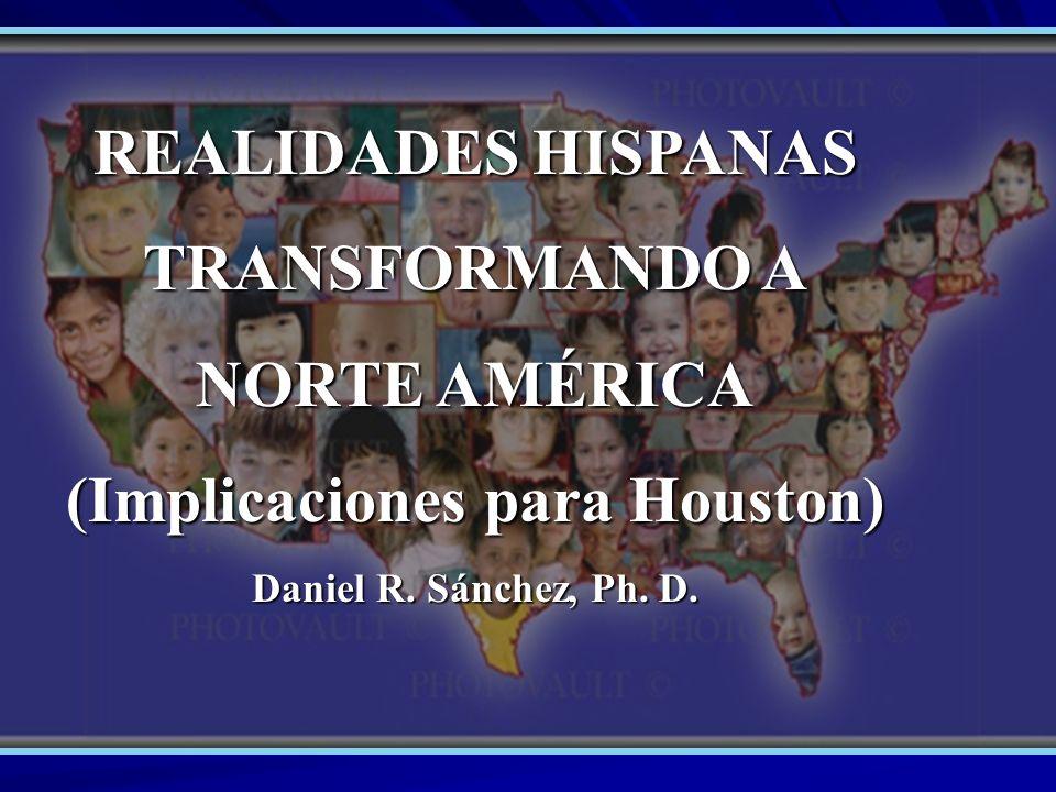 REALIDADES HISPANAS TRANSFORMANDO A NORTE AMÉRICA (Implicaciones para Houston) Daniel R. Sánchez, Ph. D.