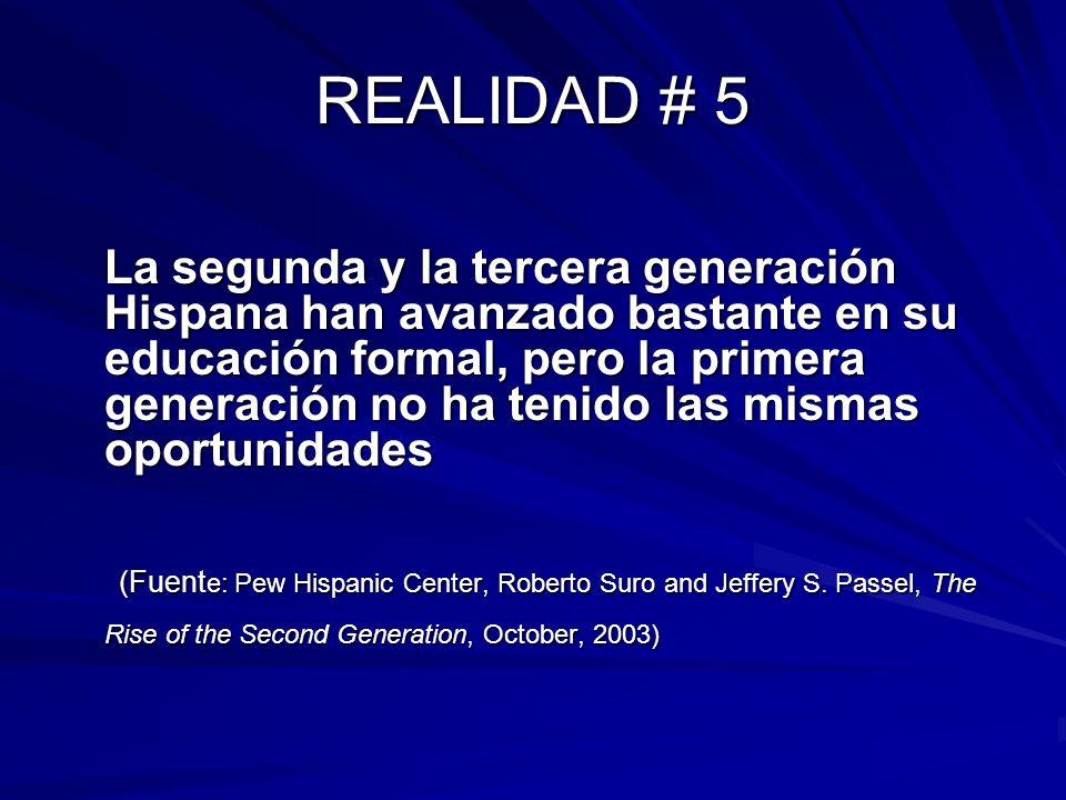 REALIDAD # 5 La segunda y la tercera generación Hispana han avanzado bastante en su educación formal, pero la primera generación no ha tenido las mism