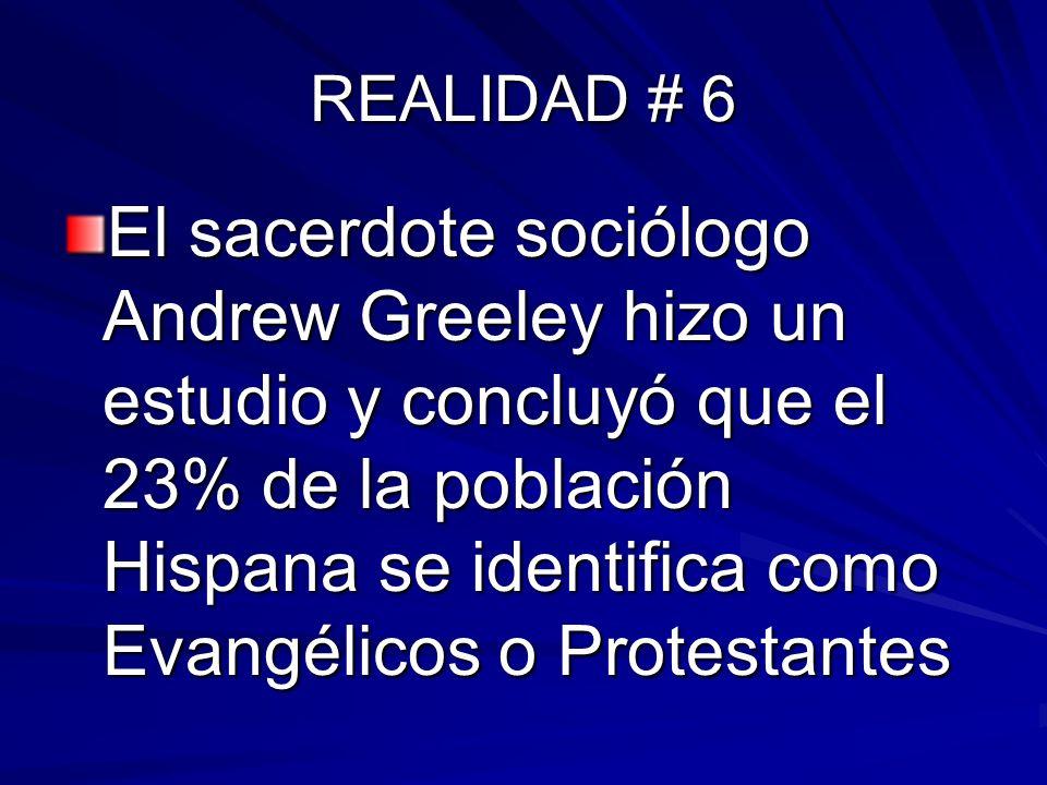 REALIDAD # 6 El sacerdote sociólogo Andrew Greeley hizo un estudio y concluyó que el 23% de la población Hispana se identifica como Evangélicos o Prot