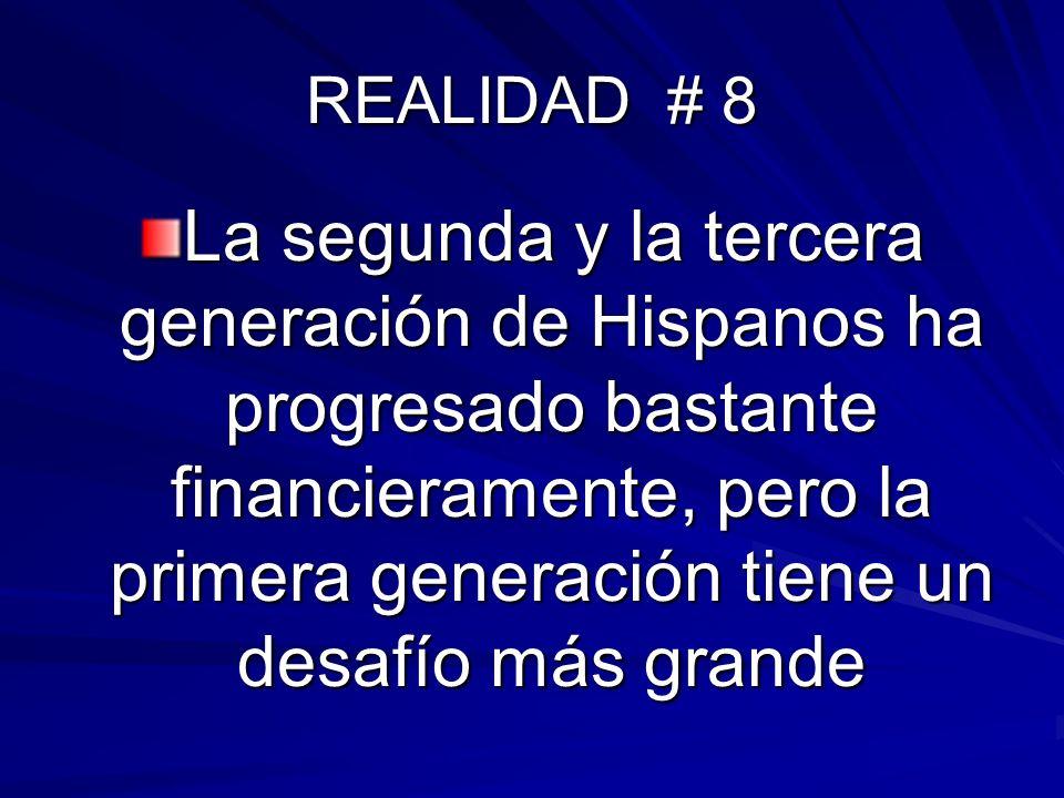 REALIDAD # 8 La segunda y la tercera generación de Hispanos ha progresado bastante financieramente, pero la primera generación tiene un desafío más gr