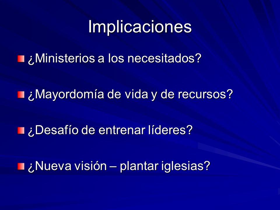 Implicaciones ¿Ministerios a los necesitados? ¿Mayordomía de vida y de recursos? ¿Desafío de entrenar líderes? ¿Nueva visión – plantar iglesias?