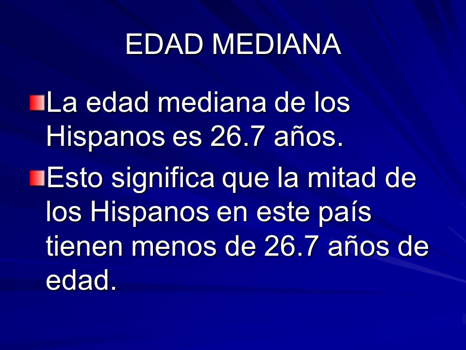 EDAD MEDIANA La edad mediana de los Hispanos es 26.7 años. Esto significa que la mitad de los Hispanos en este país tienen menos de 26.7 años de edad.