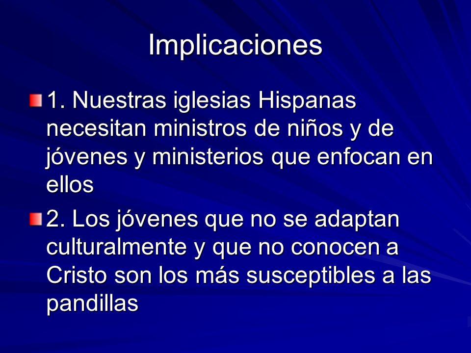 Implicaciones 1. Nuestras iglesias Hispanas necesitan ministros de niños y de jóvenes y ministerios que enfocan en ellos 2. Los jóvenes que no se adap