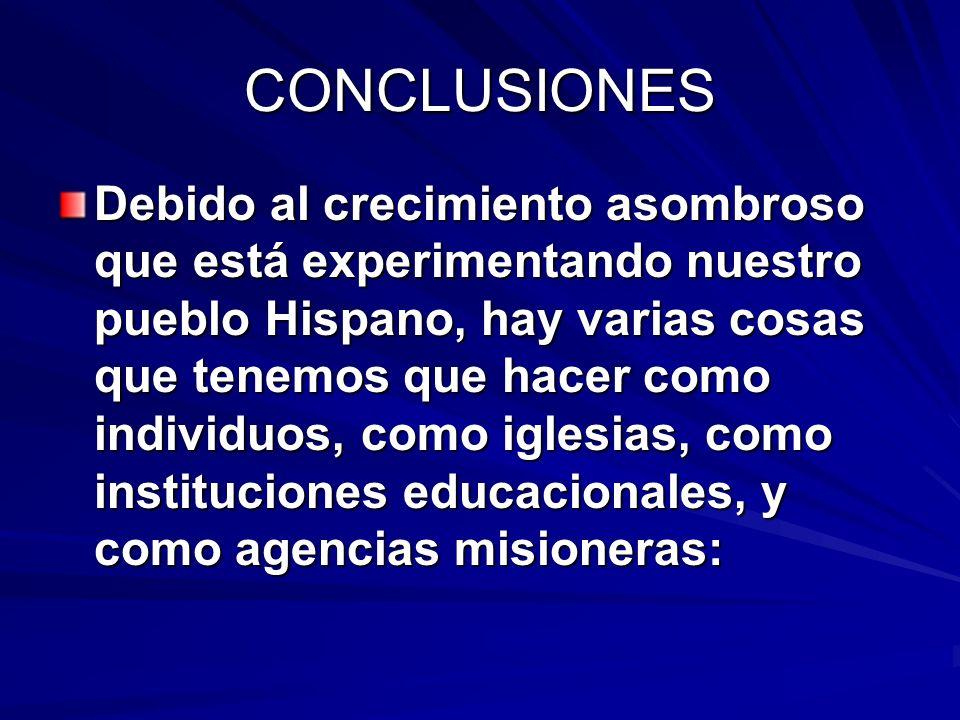 CONCLUSIONES Debido al crecimiento asombroso que está experimentando nuestro pueblo Hispano, hay varias cosas que tenemos que hacer como individuos, c
