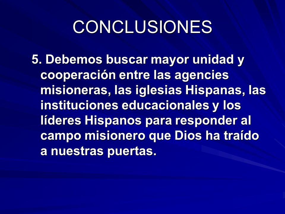 CONCLUSIONES 5. Debemos buscar mayor unidad y cooperación entre las agencies misioneras, las iglesias Hispanas, las instituciones educacionales y los