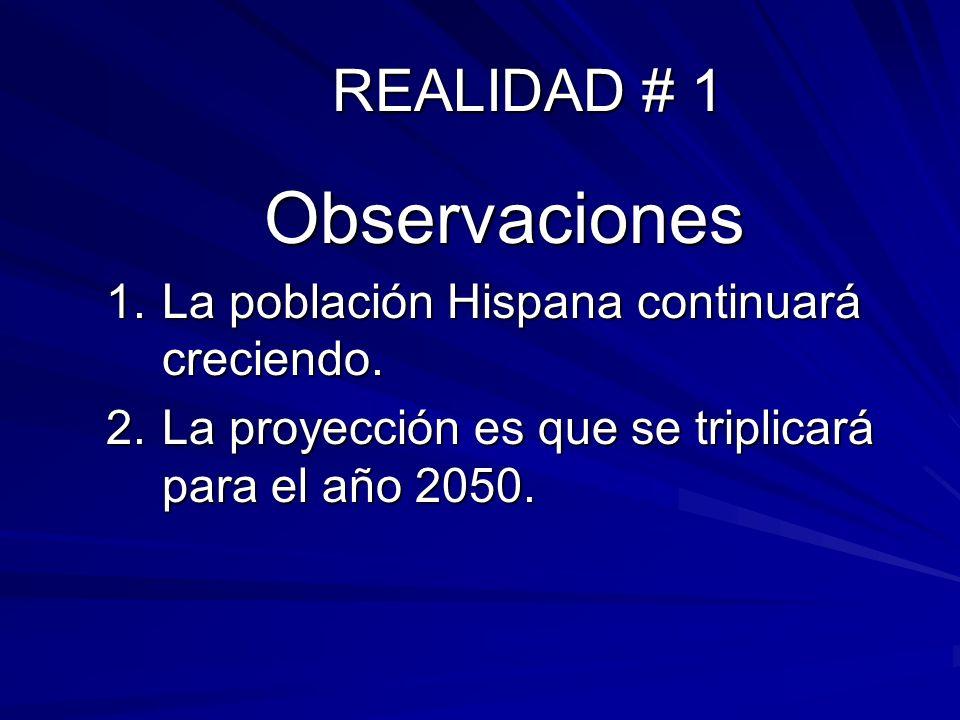 REALIDAD # 1 Observaciones 1.La población Hispana continuará creciendo. 2.La proyección es que se triplicará para el año 2050.