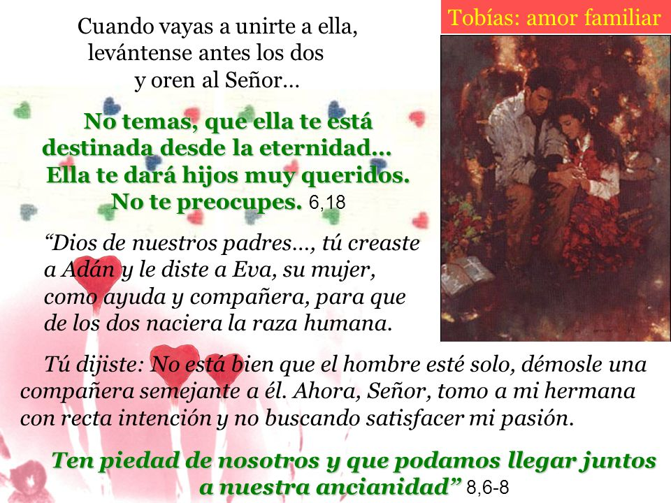 Ten piedad de nosotros y que podamos llegar juntos a nuestra ancianidad a nuestra ancianidad 8,6-8 Tobías: amor familiar Cuando vayas a unirte a ella,
