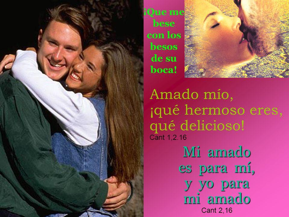 Amado mío, ¡qué hermoso eres, qué delicioso! Cant 1,2.16 Mi amado es para mí, y yo para mi amado Cant 2,16 ¡Que me bese con los besos de su boca!