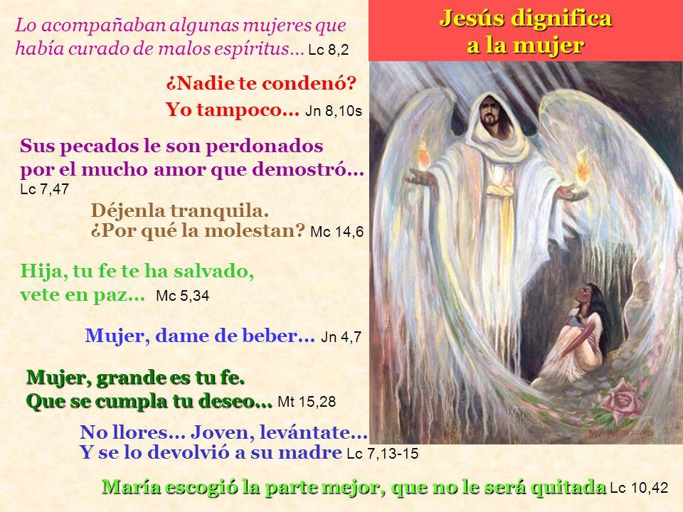Jesús dignifica a la mujer Déjenla tranquila. ¿Por qué la molestan? Mc 14,6 Sus pecados le son perdonados por el mucho amor que demostró… Lc 7,47 Muje