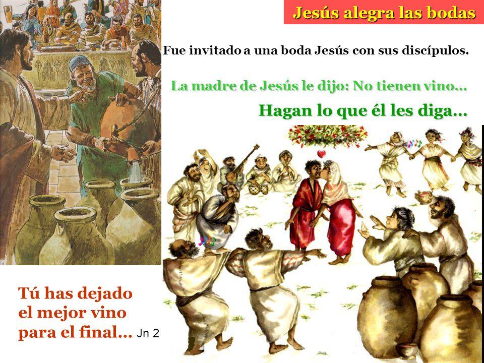 La madre de Jesús le dijo: No tienen vino… Jesús alegra las bodas Hagan lo que él les diga… Tú has dejado el mejor vino para el final… Jn 2 Fue invita