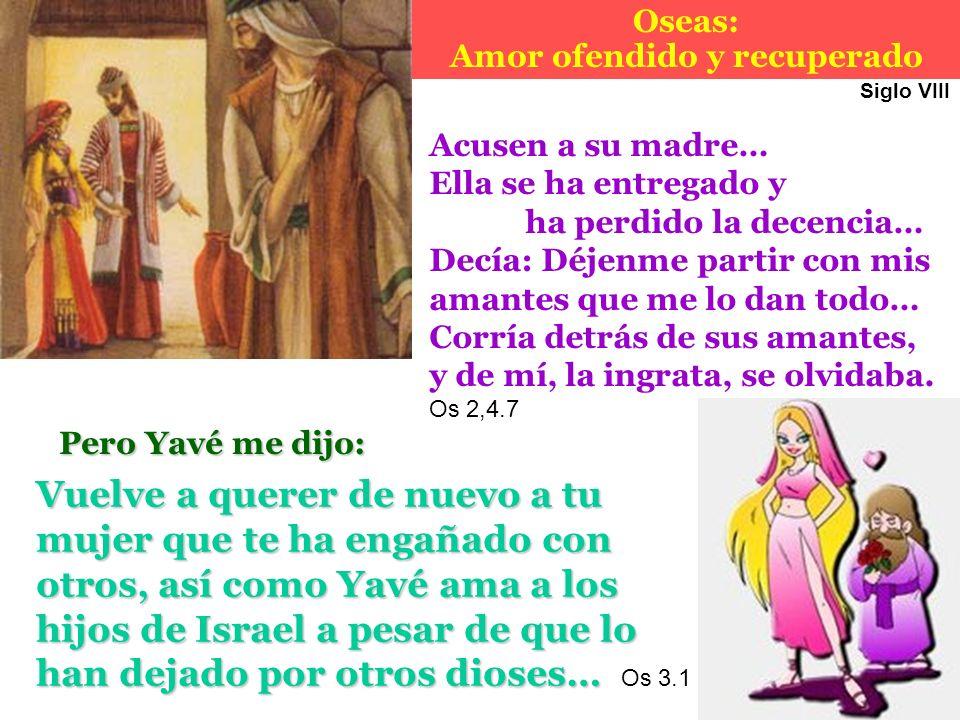 Oseas: Amor ofendido y recuperadoVuelve a querer de nuevo a tu mujer que te ha engañado con otros, así como Yavé ama a los hijos de Israel a pesar de