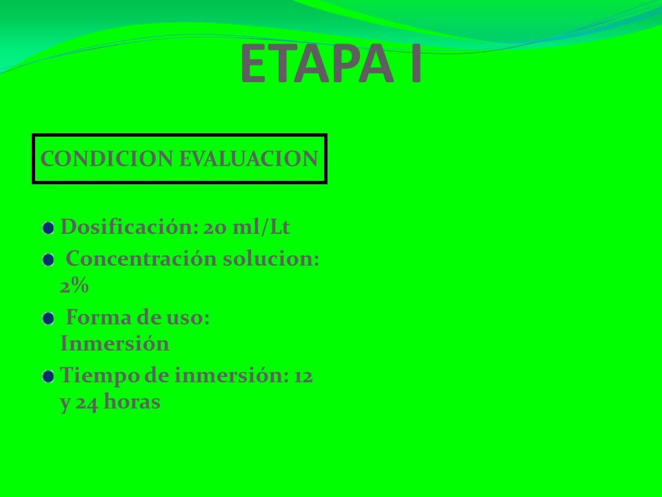 ETAPA I CONDICION EVALUACION Dosificación: 20 ml/Lt Concentración solucion: 2% Forma de uso: Inmersión Tiempo de inmersión: 12 y 24 horas