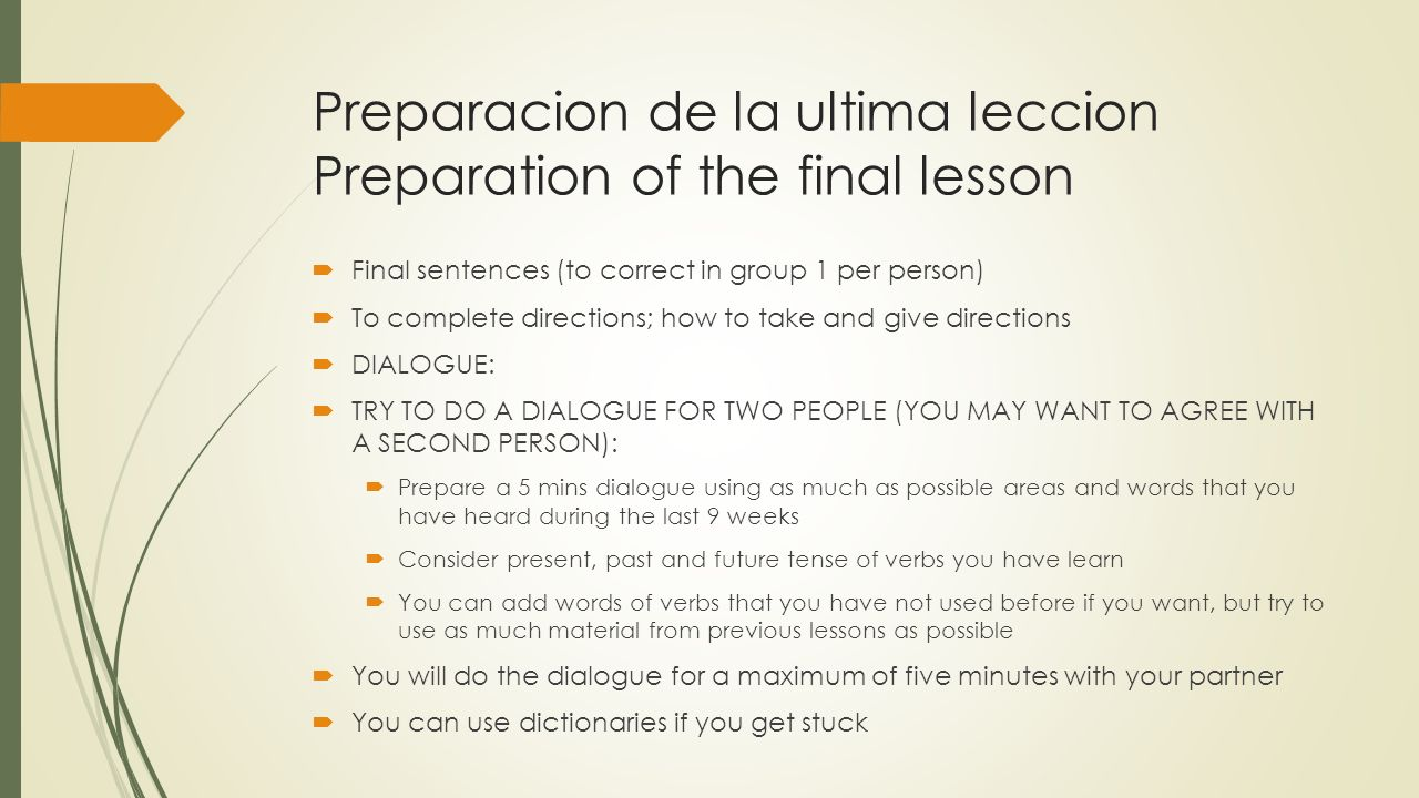 Preparacion de la ultima leccion Preparation of the final lesson Final sentences (to correct in group 1 per person) To complete directions; how to take and give directions DIALOGUE: TRY TO DO A DIALOGUE FOR TWO PEOPLE (YOU MAY WANT TO AGREE WITH A SECOND PERSON): Prepare a 5 mins dialogue using as much as possible areas and words that you have heard during the last 9 weeks Consider present, past and future tense of verbs you have learn You can add words of verbs that you have not used before if you want, but try to use as much material from previous lessons as possible You will do the dialogue for a maximum of five minutes with your partner You can use dictionaries if you get stuck
