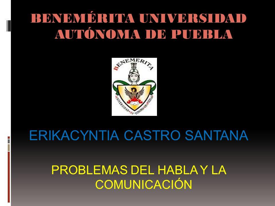 BENEMÉRITA UNIVERSIDAD AUTÓNOMA DE PUEBLA ERIKACYNTIA CASTRO SANTANA PROBLEMAS DEL HABLA Y LA COMUNICACIÓN