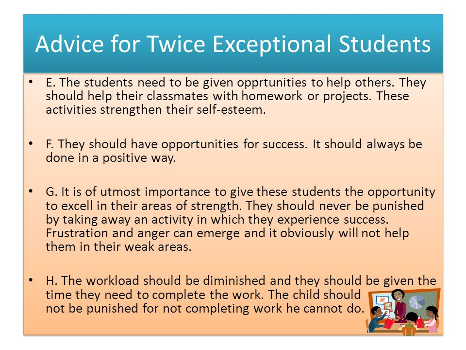 Advice for Twice Exceptional Students E. The students need to be given opprtunities to help others. They should help their classmates with homework or