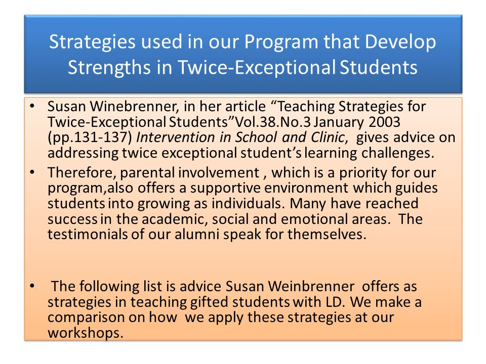 Strategies used in our Program that Develop Strengths in Twice-Exceptional Students Susan Winebrenner, in her article Teaching Strategies for Twice-Exceptional StudentsVol.38.No.3 January 2003 (pp.131-137) Intervention in School and Clinic, gives advice on addressing twice exceptional students learning challenges.