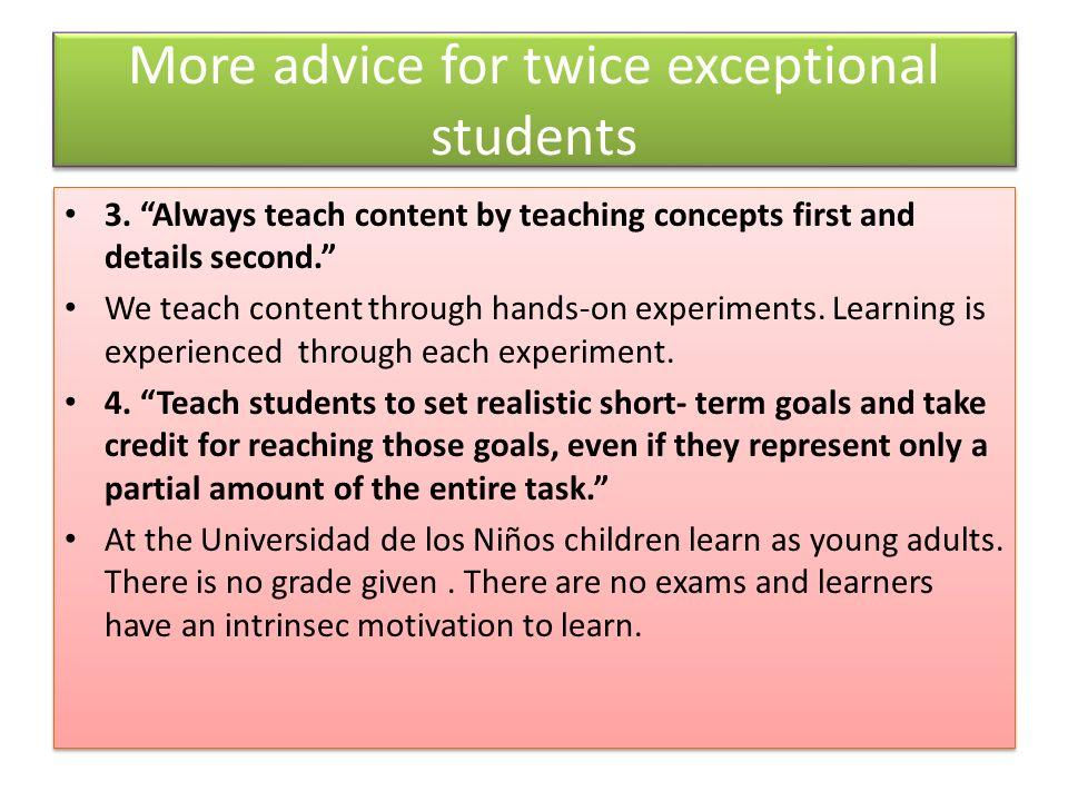 More advice for twice exceptional students 3. Always teach content by teaching concepts first and details second. We teach content through hands-on ex