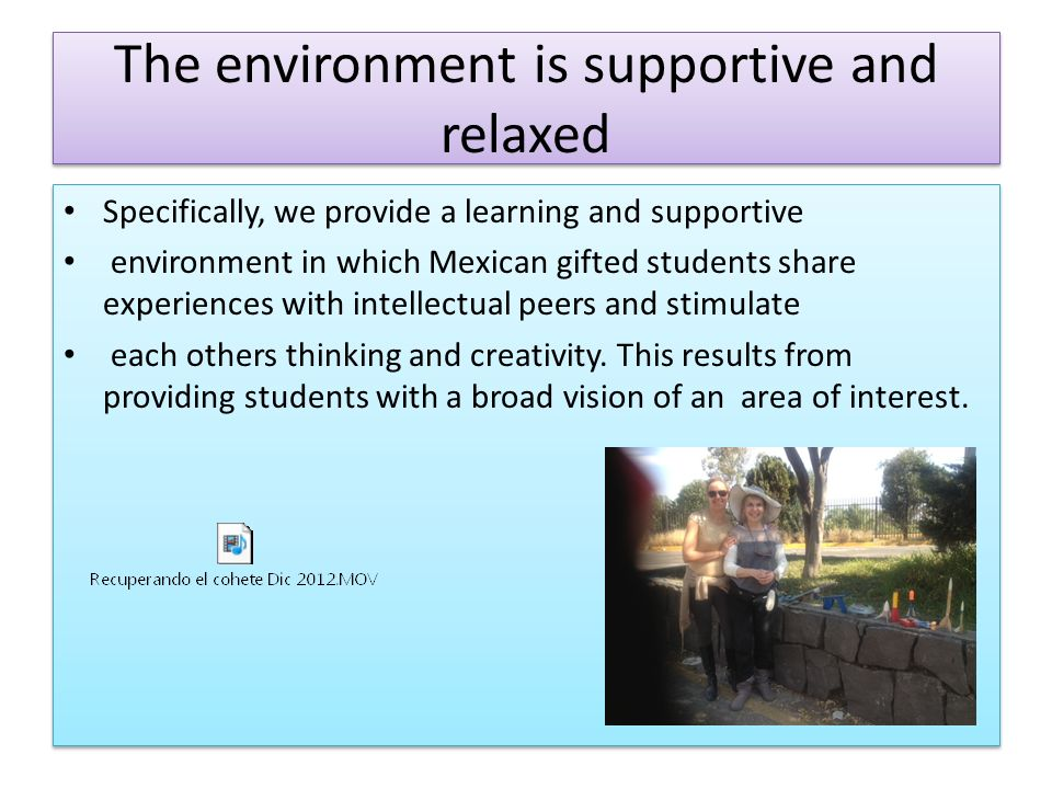 The environment is supportive and relaxed Specifically, we provide a learning and supportive environment in which Mexican gifted students share experiences with intellectual peers and stimulate each others thinking and creativity.