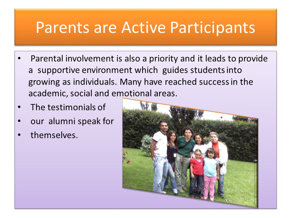 Parents are Active Participants Parental involvement is also a priority and it leads to provide a supportive environment which guides students into growing as individuals.
