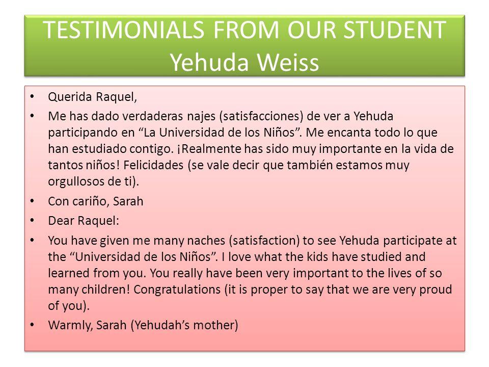 TESTIMONIALS FROM OUR STUDENT Yehuda Weiss Querida Raquel, Me has dado verdaderas najes (satisfacciones) de ver a Yehuda participando en La Universidad de los Niños.