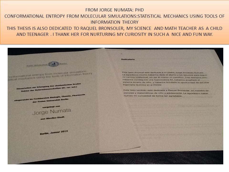 FROM JORGE NUMATA: PHD CONFORMATIONAL ENTROPY FROM MOLECULAR SIMULATIONS:STATISTICAL MECHANICS USING TOOLS OF INFORMATION THEORY THIS THESIS IS ALSO DEDICATED TO RAQUEL BRONSOLER, MY SCIENCE AND MATH TEACHER AS A CHILD AND TEENAGER.