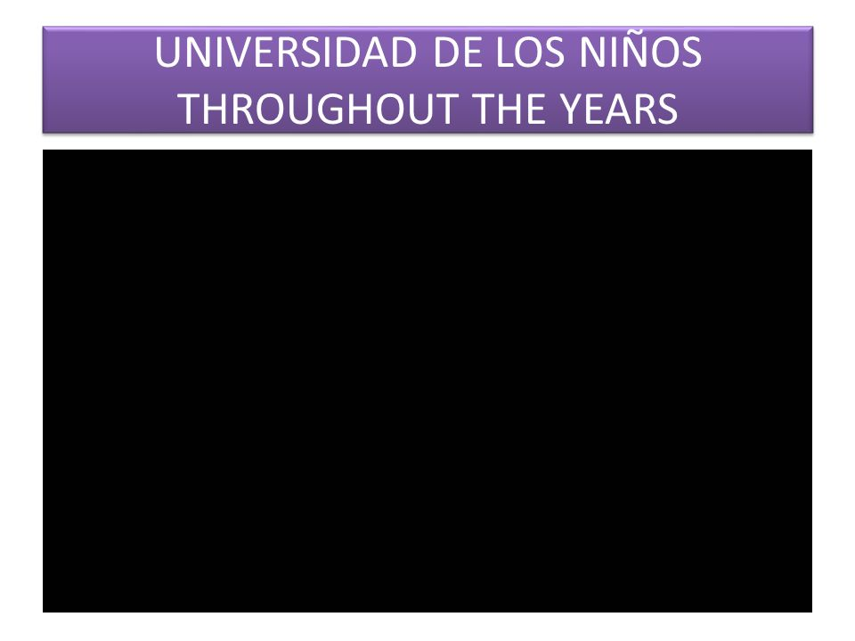 UNIVERSIDAD DE LOS NIÑOS THROUGHOUT THE YEARS