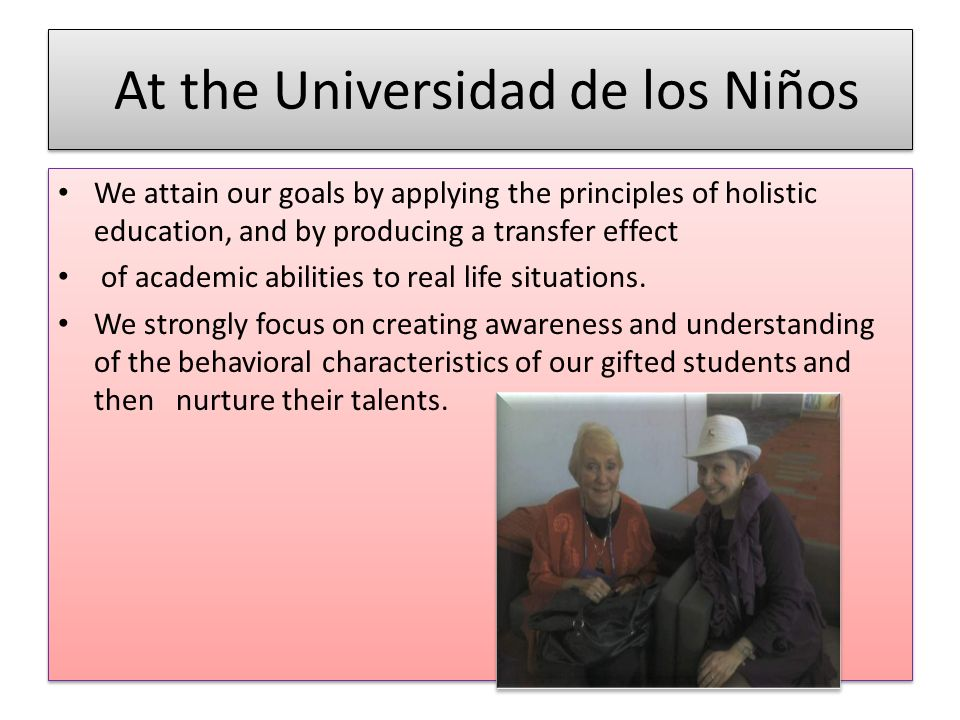 At the Universidad de los Niños We attain our goals by applying the principles of holistic education, and by producing a transfer effect of academic abilities to real life situations.