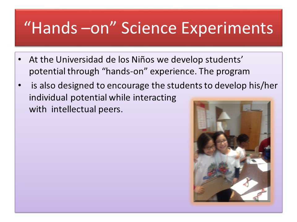 Hands –on Science Experiments At the Universidad de los Niños we develop students potential through hands-on experience.