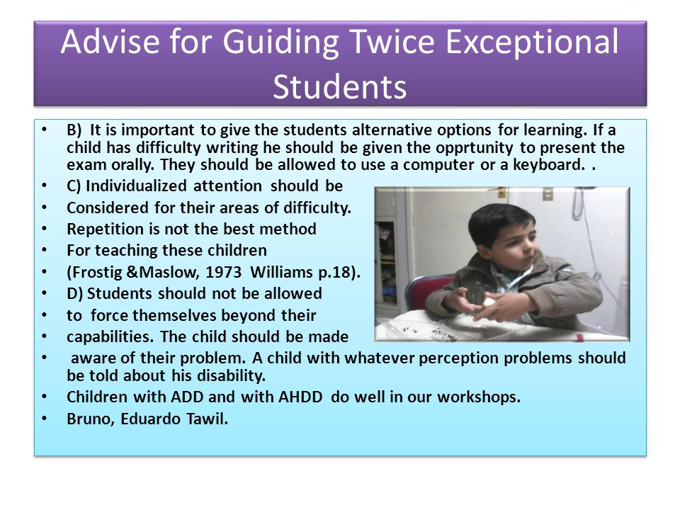 Advise for Guiding Twice Exceptional Students B) It is important to give the students alternative options for learning.