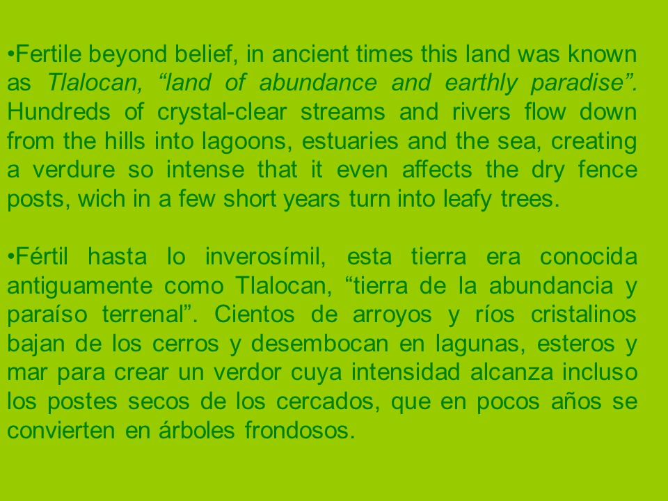 Fertile beyond belief, in ancient times this land was known as Tlalocan, land of abundance and earthly paradise.