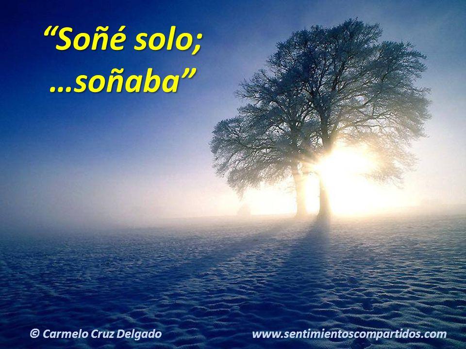 14(c) carMELOS Cruz Delgado Ciencia y Espiritualidad Soñé solo; …soñaba © Carmelo Cruz Delgado www.sentimientoscompartidos.com