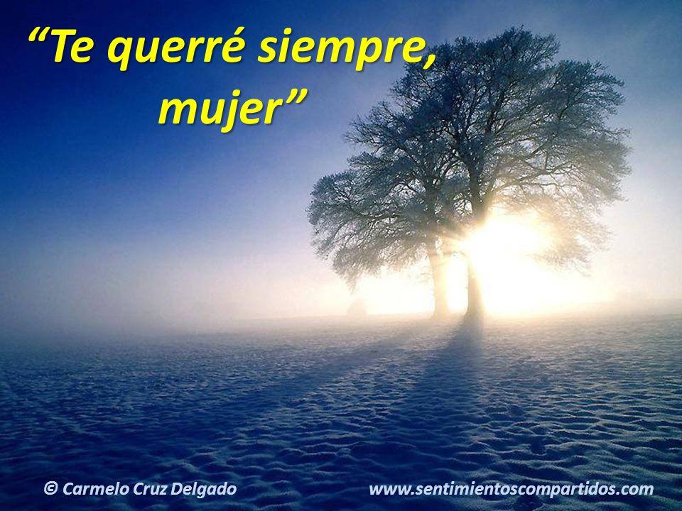 18(c) carMELOS Cruz Delgado Ciencia y Espiritualidad Te querré siempre, mujer © Carmelo Cruz Delgado www.sentimientoscompartidos.com