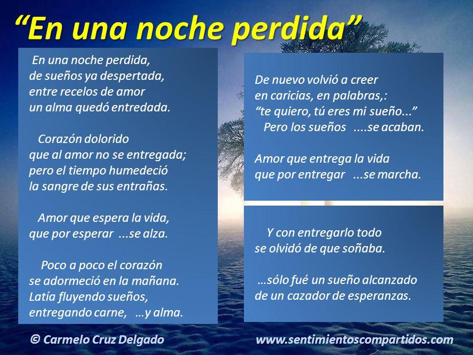 5(c) carMELOS Cruz Delgado Ciencia y Espiritualidad © Carmelo Cruz Delgado www.sentimientoscompartidos.com En una noche perdida, de sueños ya despertada, entre recelos de amor un alma quedó entredada.