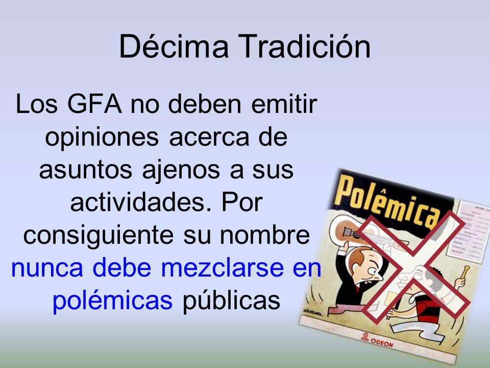 Décima Tradición Los GFA no deben emitir opiniones acerca de asuntos ajenos a sus actividades. Por consiguiente su nombre nunca debe mezclarse en polé