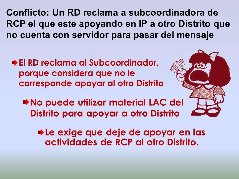 Conflicto: Un RD reclama a subcoordinadora de RCP el que este apoyando en IP a otro Distrito que no cuenta con servidor para pasar del mensaje El RD r