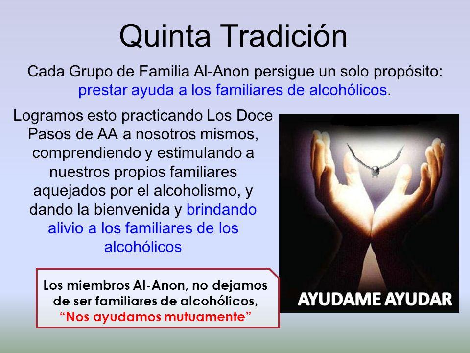 Quinta Tradición Cada Grupo de Familia Al-Anon persigue un solo propósito: prestar ayuda a los familiares de alcohólicos. Los miembros Al-Anon, no dej