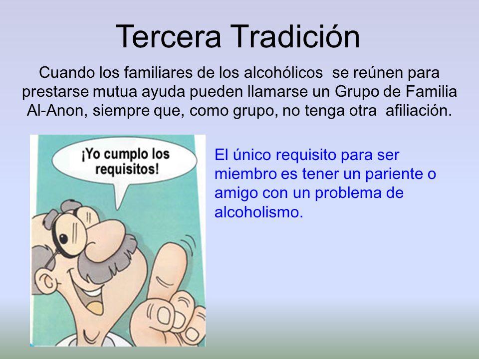 Tercera Tradición Cuando los familiares de los alcohólicos se reúnen para prestarse mutua ayuda pueden llamarse un Grupo de Familia Al-Anon, siempre q