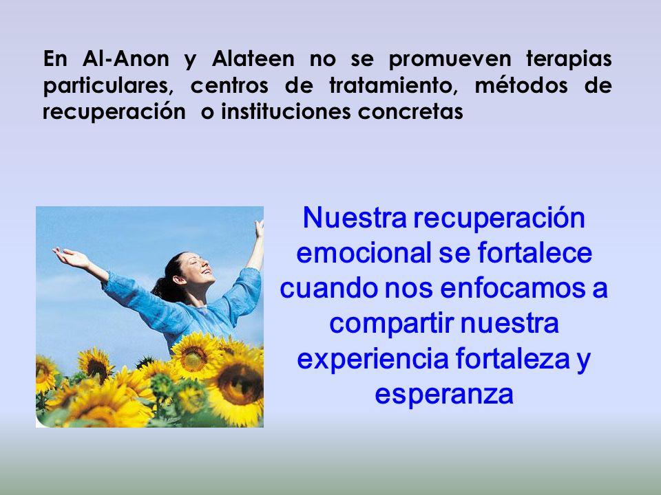 En Al-Anon y Alateen no se promueven terapias particulares, centros de tratamiento, métodos de recuperación o instituciones concretas Nuestra recupera