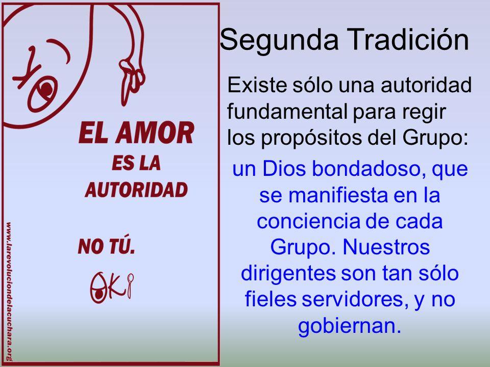 Segunda Tradición Existe sólo una autoridad fundamental para regir los propósitos del Grupo: un Dios bondadoso, que se manifiesta en la conciencia de
