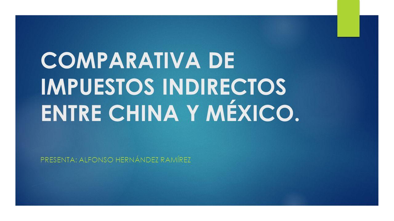 COMPARATIVA DE IMPUESTOS INDIRECTOS ENTRE CHINA Y MÉXICO. PRESENTA: ALFONSO HERNÁNDEZ RAMÍREZ