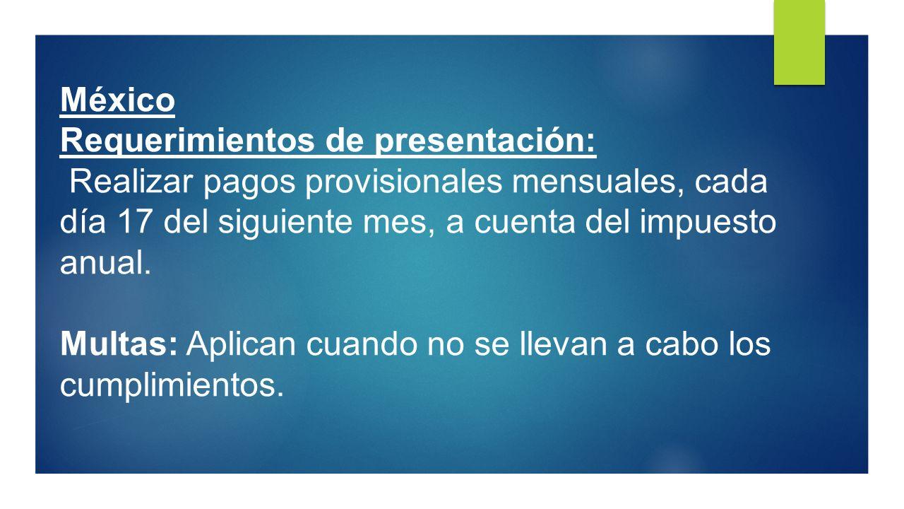México Requerimientos de presentación: Realizar pagos provisionales mensuales, cada día 17 del siguiente mes, a cuenta del impuesto anual. Multas: Apl