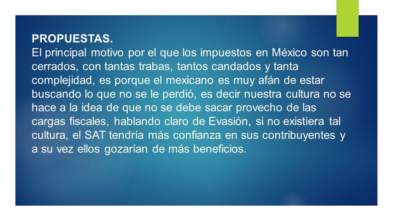 PROPUESTAS. El principal motivo por el que los impuestos en México son tan cerrados, con tantas trabas, tantos candados y tanta complejidad, es porque