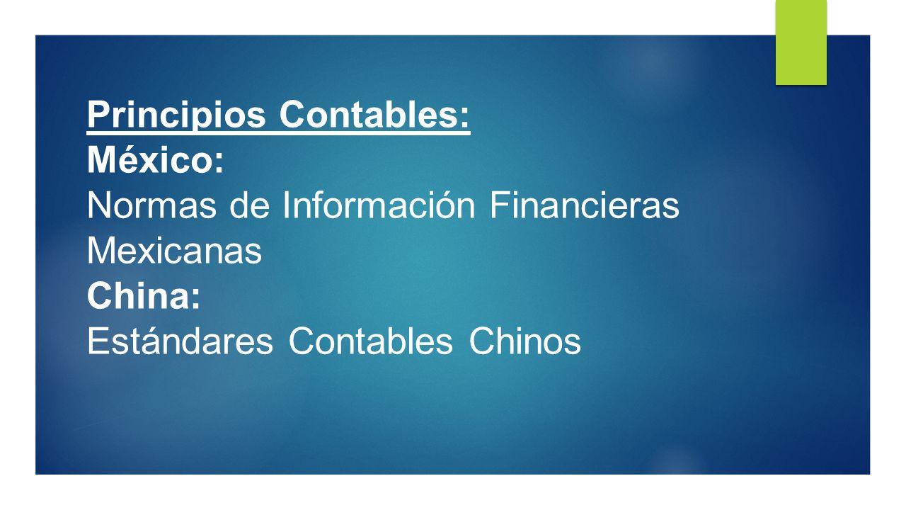 Principios Contables: México: Normas de Información Financieras Mexicanas China: Estándares Contables Chinos