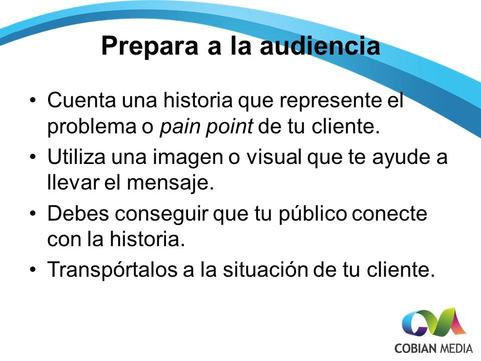 Prepara a la audiencia Cuenta una historia que represente el problema o pain point de tu cliente.