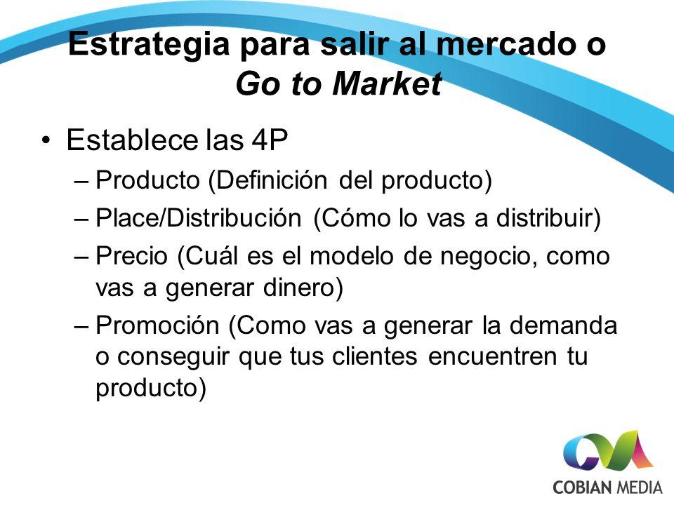 Estrategia para salir al mercado o Go to Market Establece las 4P –Producto (Definición del producto) –Place/Distribución (Cómo lo vas a distribuir) –Precio (Cuál es el modelo de negocio, como vas a generar dinero) –Promoción (Como vas a generar la demanda o conseguir que tus clientes encuentren tu producto)