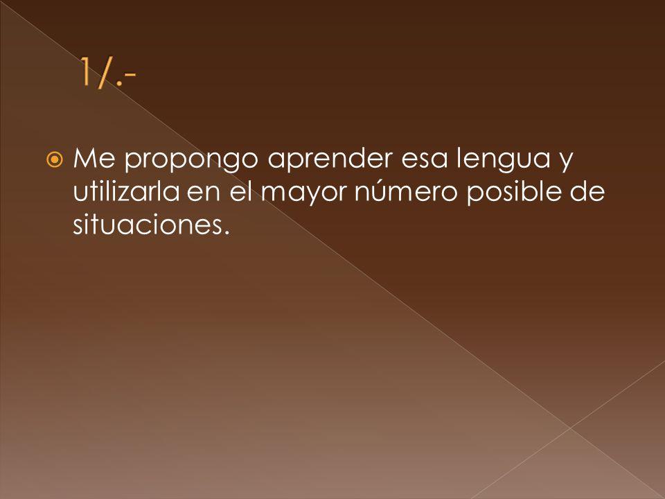 Me propongo aprender esa lengua y utilizarla en el mayor número posible de situaciones.
