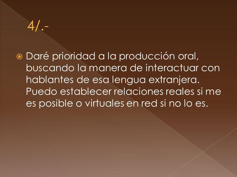 Daré prioridad a la producción oral, buscando la manera de interactuar con hablantes de esa lengua extranjera.