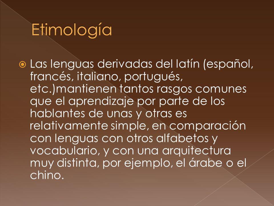Las lenguas derivadas del latín (español, francés, italiano, portugués, etc.)mantienen tantos rasgos comunes que el aprendizaje por parte de los hablantes de unas y otras es relativamente simple, en comparación con lenguas con otros alfabetos y vocabulario, y con una arquitectura muy distinta, por ejemplo, el árabe o el chino.